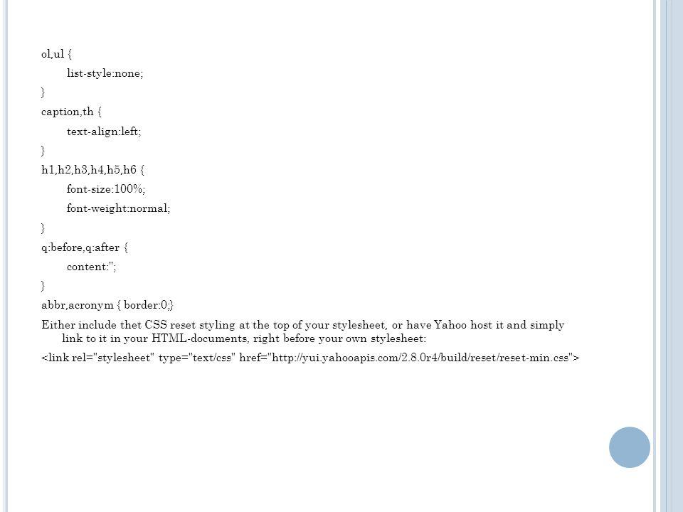 YUI's CSS Reset body,div,dl,dt,dd,ul,ol,li,h1,h2,h3,h4,h5,h6,pre,form,fieldset,input,textarea,p,blockquote, th,td { margin:0; padding:0; } table { bor