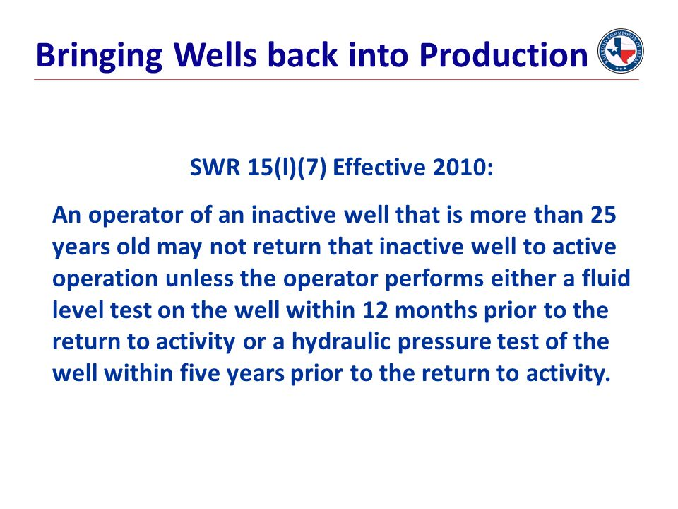 Returning Well to Active Status H-15 test must be run as noted in 15(l)(7) W-10 or G-10 Retest Form must be filed Well must produce 10 BO or 100 MCF per month for 3 consecutive months Extensions of time has to be approved