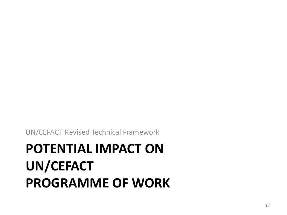 POTENTIAL IMPACT ON UN/CEFACT PROGRAMME OF WORK UN/CEFACT Revised Technical Framework 17