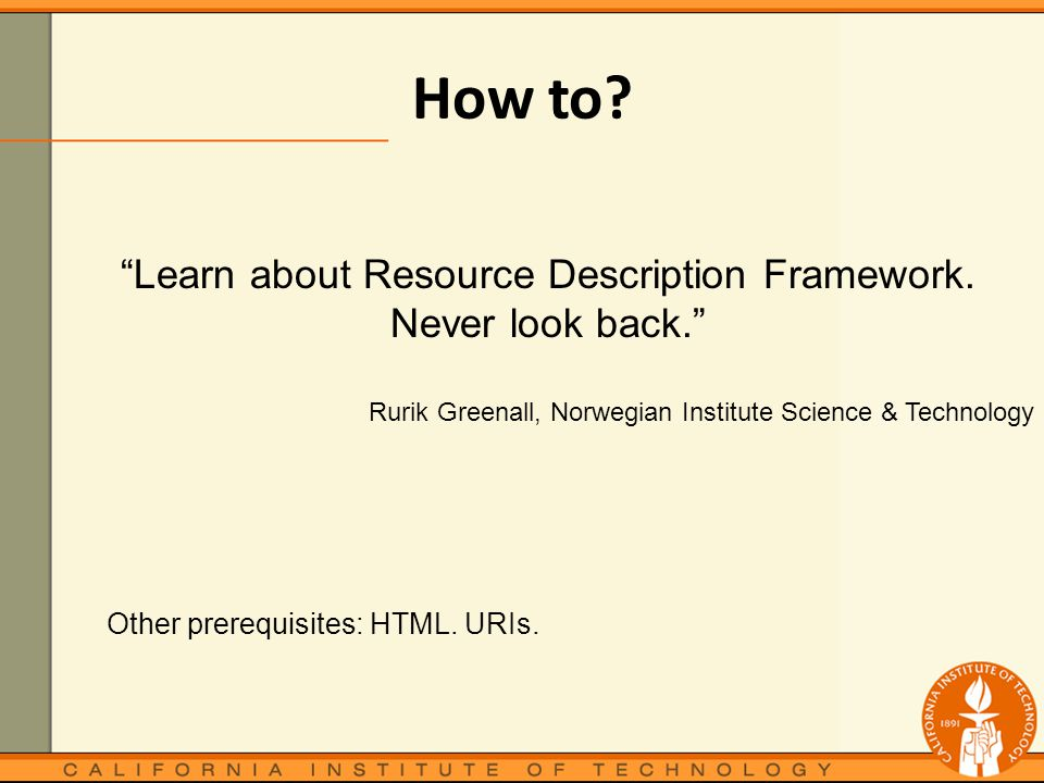 How to. Other prerequisites: HTML. URIs. Learn about Resource Description Framework.