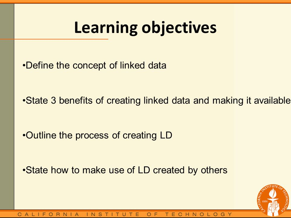 Learning objectives Define the concept of linked data State 3 benefits of creating linked data and making it available Outline the process of creating LD State how to make use of LD created by others