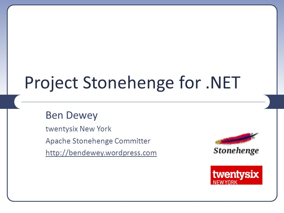 Project Stonehenge for.NET Ben Dewey twentysix New York Apache Stonehenge Committer http://bendewey.wordpress.com