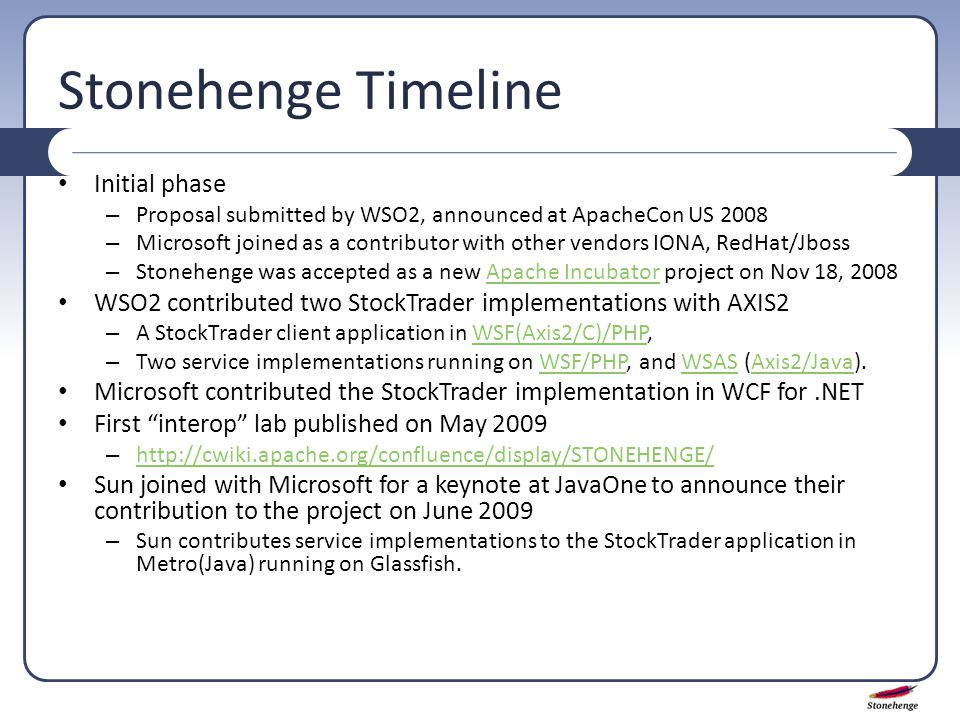 Stonehenge Timeline Initial phase – Proposal submitted by WSO2, announced at ApacheCon US 2008 – Microsoft joined as a contributor with other vendors IONA, RedHat/Jboss – Stonehenge was accepted as a new Apache Incubator project on Nov 18, 2008Apache Incubator WSO2 contributed two StockTrader implementations with AXIS2 – A StockTrader client application in WSF(Axis2/C)/PHP,WSF(Axis2/C)/PHP – Two service implementations running on WSF/PHP, and WSAS (Axis2/Java).WSF/PHPWSASAxis2/Java Microsoft contributed the StockTrader implementation in WCF for.NET First interop lab published on May 2009 – http://cwiki.apache.org/confluence/display/STONEHENGE/ http://cwiki.apache.org/confluence/display/STONEHENGE/ Sun joined with Microsoft for a keynote at JavaOne to announce their contribution to the project on June 2009 – Sun contributes service implementations to the StockTrader application in Metro(Java) running on Glassfish.