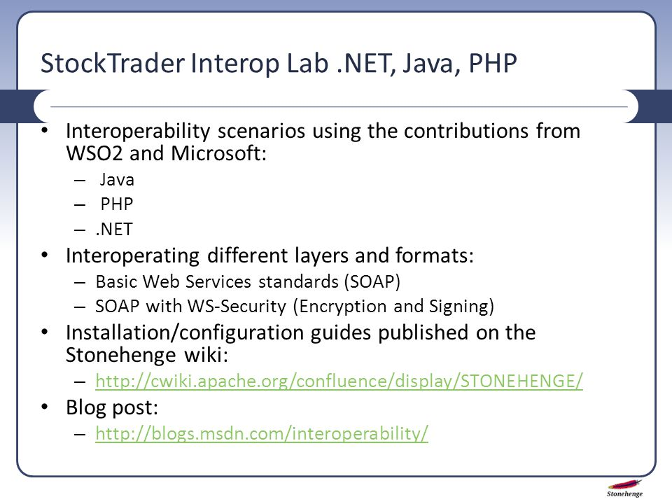 StockTrader Interop Lab.NET, Java, PHP Interoperability scenarios using the contributions from WSO2 and Microsoft: – Java – PHP –.NET Interoperating different layers and formats: – Basic Web Services standards (SOAP) – SOAP with WS-Security (Encryption and Signing) Installation/configuration guides published on the Stonehenge wiki: – http://cwiki.apache.org/confluence/display/STONEHENGE/ http://cwiki.apache.org/confluence/display/STONEHENGE/ Blog post: – http://blogs.msdn.com/interoperability/ http://blogs.msdn.com/interoperability/