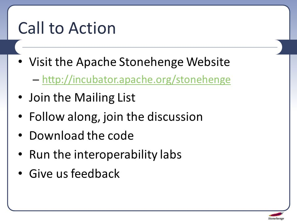 Call to Action Visit the Apache Stonehenge Website – http://incubator.apache.org/stonehenge http://incubator.apache.org/stonehenge Join the Mailing List Follow along, join the discussion Download the code Run the interoperability labs Give us feedback
