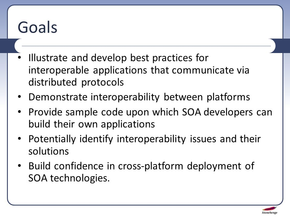 Goals Illustrate and develop best practices for interoperable applications that communicate via distributed protocols Demonstrate interoperability between platforms Provide sample code upon which SOA developers can build their own applications Potentially identify interoperability issues and their solutions Build confidence in cross-platform deployment of SOA technologies.