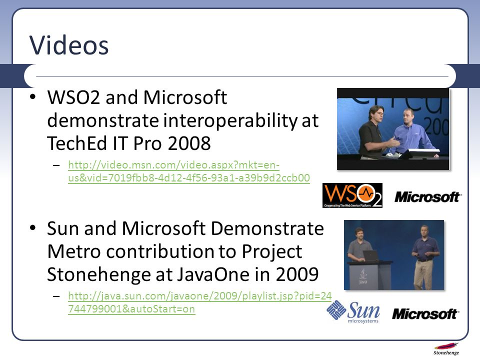 Videos WSO2 and Microsoft demonstrate interoperability at TechEd IT Pro 2008 – http://video.msn.com/video.aspx mkt=en- us&vid=7019fbb8-4d12-4f56-93a1-a39b9d2ccb00 http://video.msn.com/video.aspx mkt=en- us&vid=7019fbb8-4d12-4f56-93a1-a39b9d2ccb00 Sun and Microsoft Demonstrate Metro contribution to Project Stonehenge at JavaOne in 2009 – http://java.sun.com/javaone/2009/playlist.jsp pid=24 744799001&autoStart=on http://java.sun.com/javaone/2009/playlist.jsp pid=24 744799001&autoStart=on