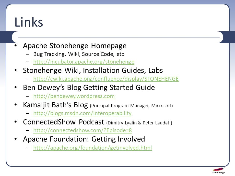 Links Apache Stonehenge Homepage – Bug Tracking, Wiki, Source Code, etc – http://incubator.apache.org/stonehenge http://incubator.apache.org/stonehenge Stonehenge Wiki, Installation Guides, Labs – http://cwiki.apache.org/confluence/display/STONEHENGE http://cwiki.apache.org/confluence/display/STONEHENGE Ben Dewey's Blog Getting Started Guide – http://bendewey.wordpress.com http://bendewey.wordpress.com Kamaljit Bath's Blog (Principal Program Manager, Microsoft) – http://blogs.msdn.com/interoperability http://blogs.msdn.com/interoperability ConnectedShow Podcast (Dimitry Lyalin & Peter Laudati) – http://connectedshow.com/ Episode=8 http://connectedshow.com/ Episode=8 Apache Foundation: Getting Involved – http://apache.org/foundation/getinvolved.html http://apache.org/foundation/getinvolved.html