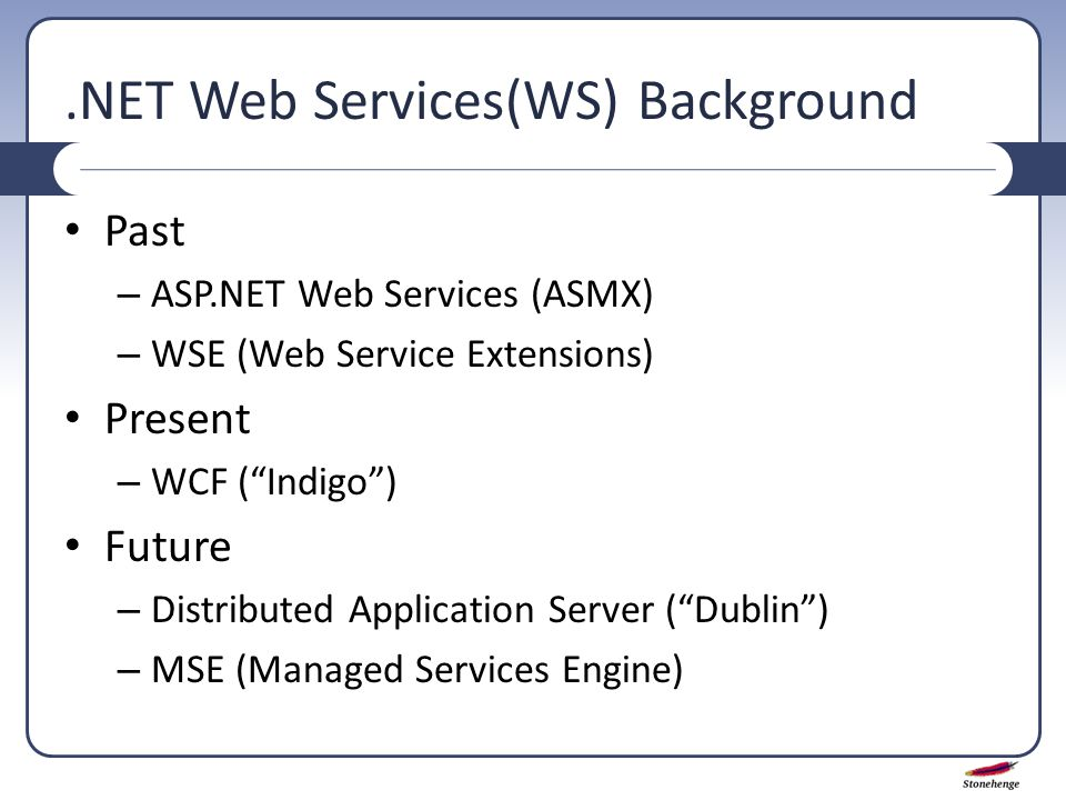 .NET Web Services(WS) Background Past – ASP.NET Web Services (ASMX) – WSE (Web Service Extensions) Present – WCF ( Indigo ) Future – Distributed Application Server ( Dublin ) – MSE (Managed Services Engine)