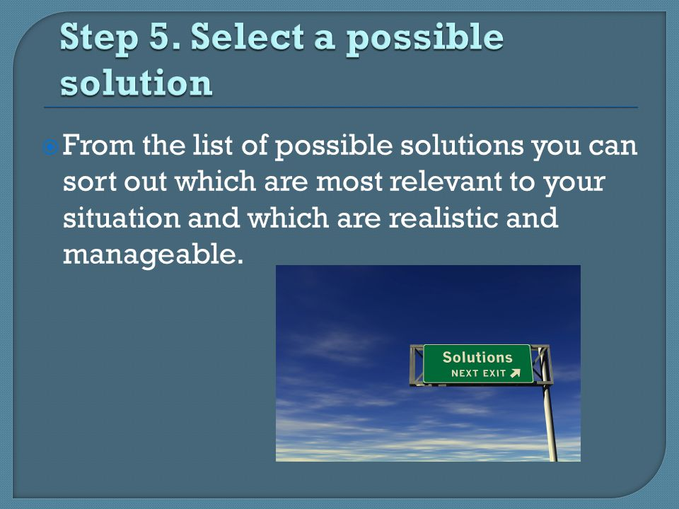  From the list of possible solutions you can sort out which are most relevant to your situation and which are realistic and manageable.