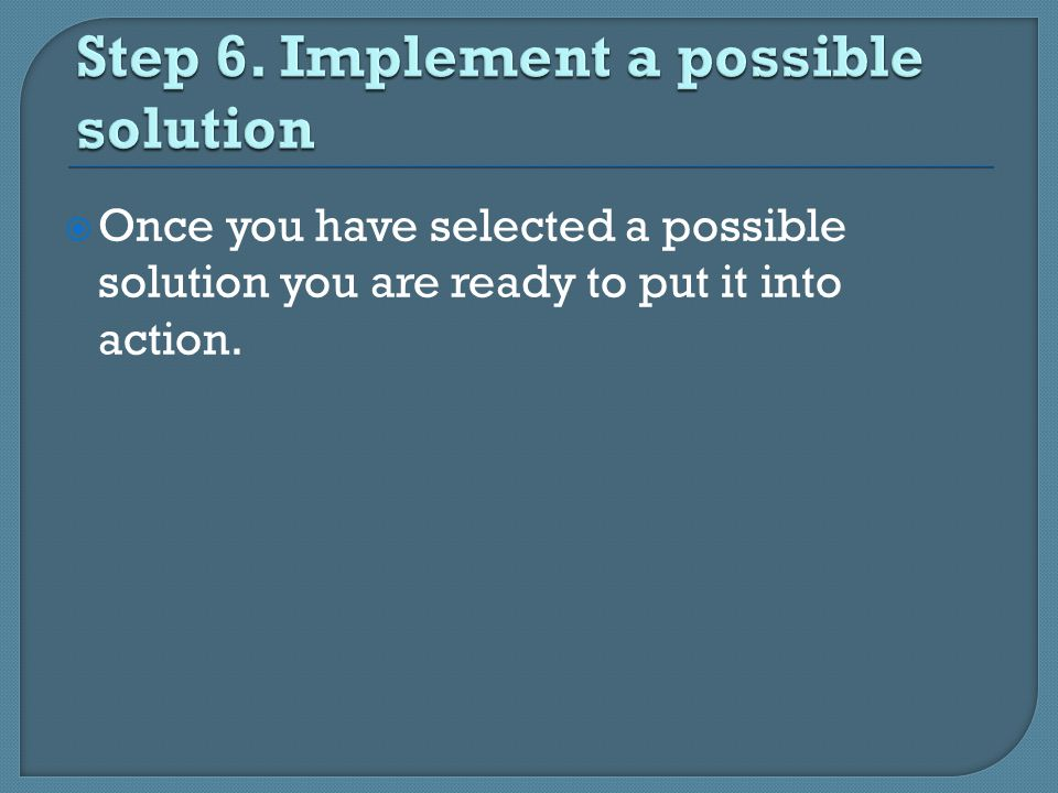  Once you have selected a possible solution you are ready to put it into action.