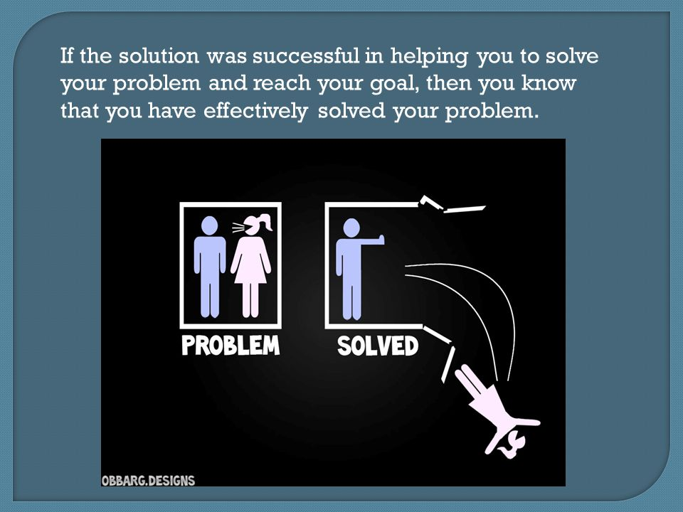 If the solution was successful in helping you to solve your problem and reach your goal, then you know that you have effectively solved your problem.