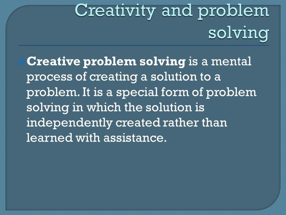  Creative problem solving is a mental process of creating a solution to a problem.