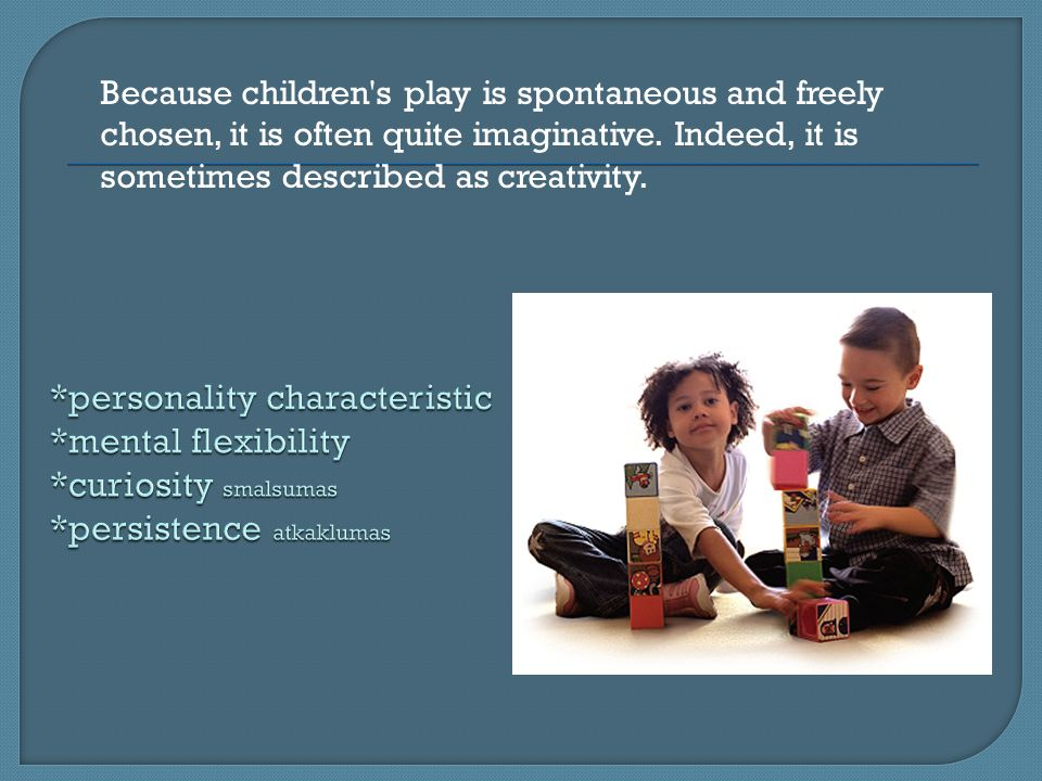 Because children s play is spontaneous and freely chosen, it is often quite imaginative.