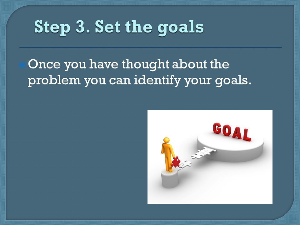  Once you have thought about the problem you can identify your goals.