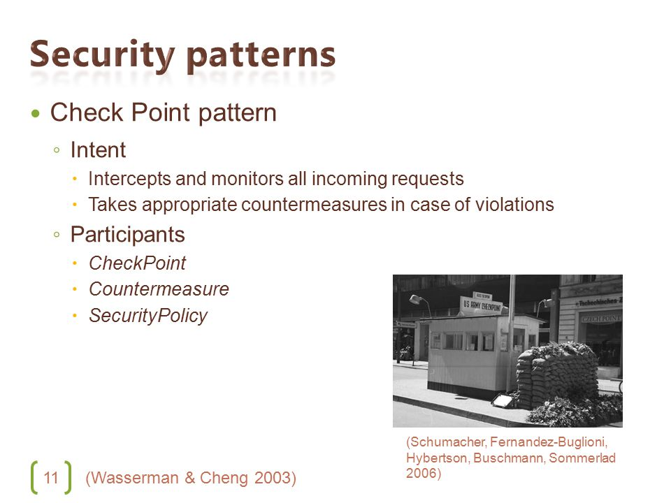 11 Check Point pattern ◦ Intent  Intercepts and monitors all incoming requests  Takes appropriate countermeasures in case of violations ◦ Participants  CheckPoint  Countermeasure  SecurityPolicy (Wasserman & Cheng 2003) (Schumacher, Fernandez-Buglioni, Hybertson, Buschmann, Sommerlad 2006)