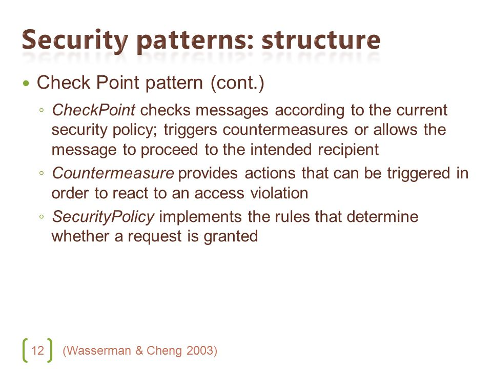 12 Check Point pattern (cont.) ◦ CheckPoint checks messages according to the current security policy; triggers countermeasures or allows the message to proceed to the intended recipient ◦ Countermeasure provides actions that can be triggered in order to react to an access violation ◦ SecurityPolicy implements the rules that determine whether a request is granted (Wasserman & Cheng 2003)