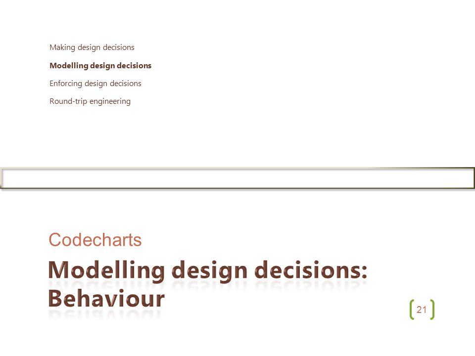 21 Codecharts Making design decisions Modelling design decisions Enforcing design decisions Round-trip engineering