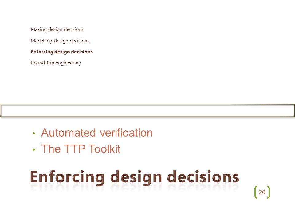 26 Automated verification The TTP Toolkit Making design decisions Modelling design decisions Enforcing design decisions Round-trip engineering