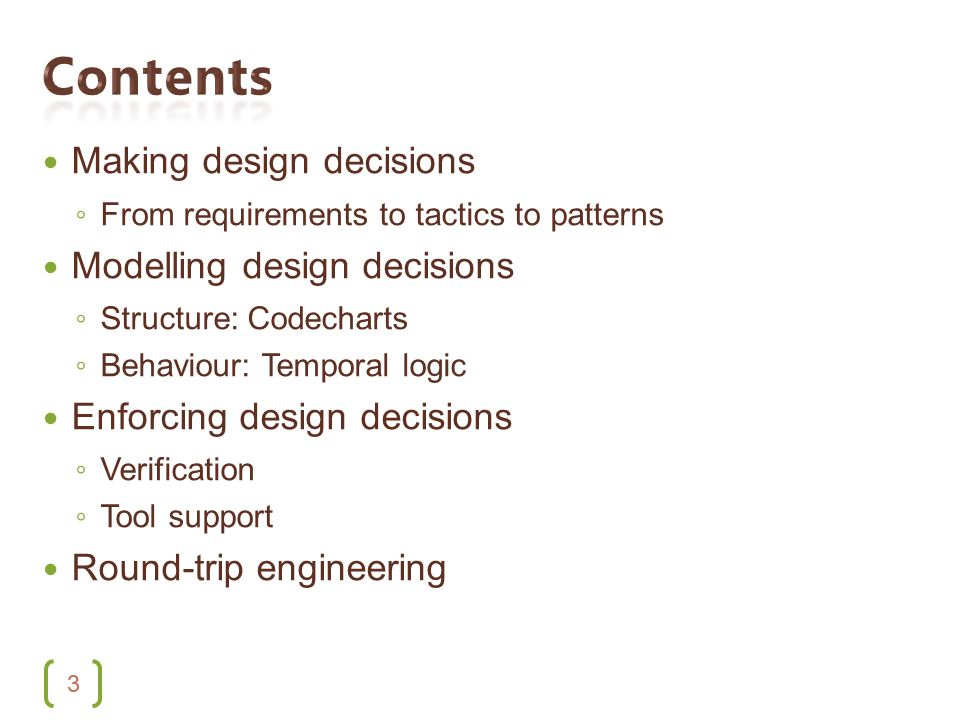 3 Making design decisions ◦ From requirements to tactics to patterns Modelling design decisions ◦ Structure: Codecharts ◦ Behaviour: Temporal logic Enforcing design decisions ◦ Verification ◦ Tool support Round-trip engineering