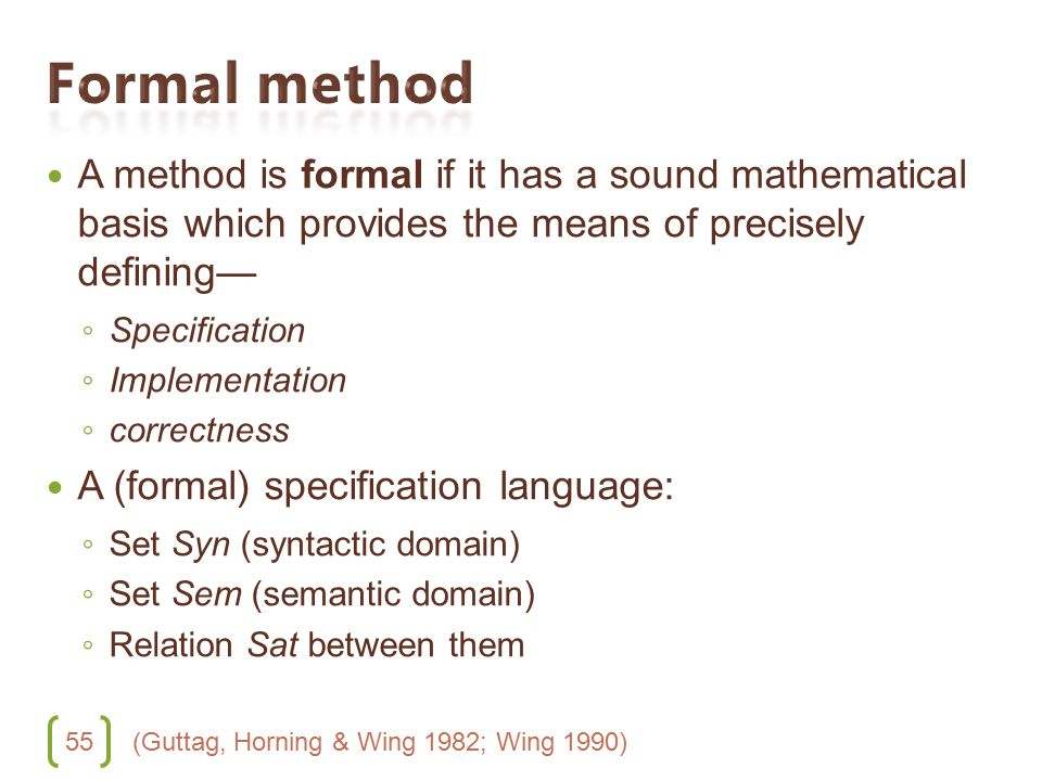 55 A method is formal if it has a sound mathematical basis which provides the means of precisely defining— ◦ Specification ◦ Implementation ◦ correctn