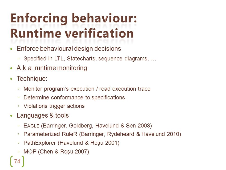 74 Enforce behavioural design decisions ◦ Specified in LTL, Statecharts, sequence diagrams, … A.k.a.