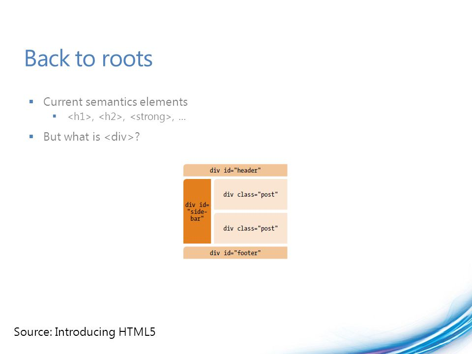 Back to roots  Current semantics elements ,,, …  But what is ? Source: Introducing HTML5