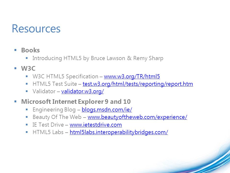 Resources  Books  Introducing HTML5 by Bruce Lawson & Remy Sharp  W3C  W3C HTML5 Specification – www.w3.org/TR/html5www.w3.org/TR/html5  HTML5 Te