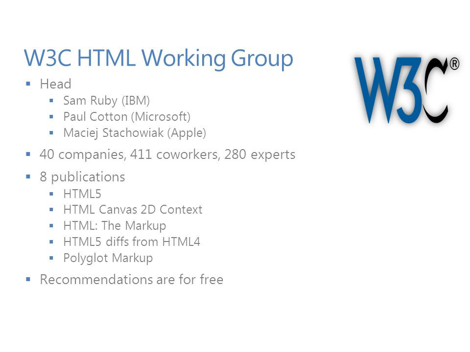 W3C HTML Working Group  Head  Sam Ruby (IBM)  Paul Cotton (Microsoft)  Maciej Stachowiak (Apple)  40 companies, 411 coworkers, 280 experts  8 publications  HTML5  HTML Canvas 2D Context  HTML: The Markup  HTML5 diffs from HTML4  Polyglot Markup  Recommendations are for free