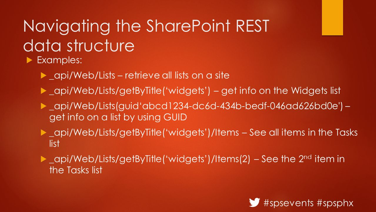 #spsevents #spsphx Navigating the SharePoint REST data structure  Examples:  _api/Web/Lists – retrieve all lists on a site  _api/Web/Lists/getByTitle('widgets') – get info on the Widgets list  _api/Web/Lists(guid'abcd1234-dc6d-434b-bedf-046ad626bd0e ) – get info on a list by using GUID  _api/Web/Lists/getByTitle('widgets')/Items – See all items in the Tasks list  _api/Web/Lists/getByTitle('widgets')/Items(2) – See the 2 nd item in the Tasks list