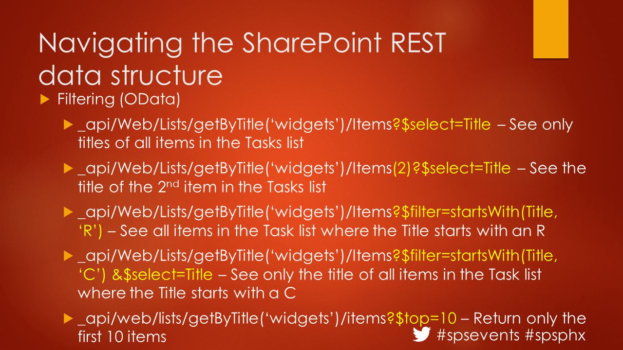 #spsevents #spsphx Navigating the SharePoint REST data structure  Filtering (OData)  _api/Web/Lists/getByTitle('widgets')/Items $select=Title – See only titles of all items in the Tasks list  _api/Web/Lists/getByTitle('widgets')/Items(2) $select=Title – See the title of the 2 nd item in the Tasks list  _api/Web/Lists/getByTitle('widgets')/Items $filter=startsWith(Title, 'R') – See all items in the Task list where the Title starts with an R  _api/Web/Lists/getByTitle('widgets')/Items $filter=startsWith(Title, 'C') &$select=Title – See only the title of all items in the Task list where the Title starts with a C  _api/web/lists/getByTitle('widgets')/items $top=10 – Return only the first 10 items  _api/web/lists/getByTitle('widgets')/items $orderby=Created desc – returns all list items in date order by newest record