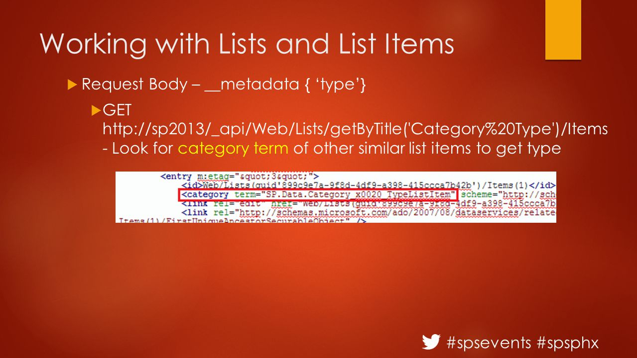 #spsevents #spsphx Working with Lists and List Items  Request Body – __metadata { 'type'}  GET http://sp2013/_api/Web/Lists/getByTitle( Category%20Type )/Items - Look for category term of other similar list items to get type
