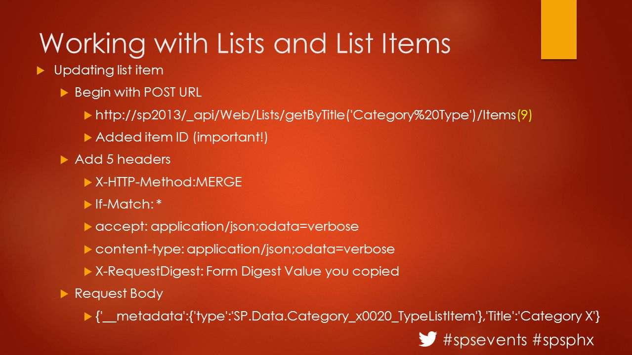 #spsevents #spsphx Working with Lists and List Items  Updating list item  Begin with POST URL  http://sp2013/_api/Web/Lists/getByTitle('Category%20