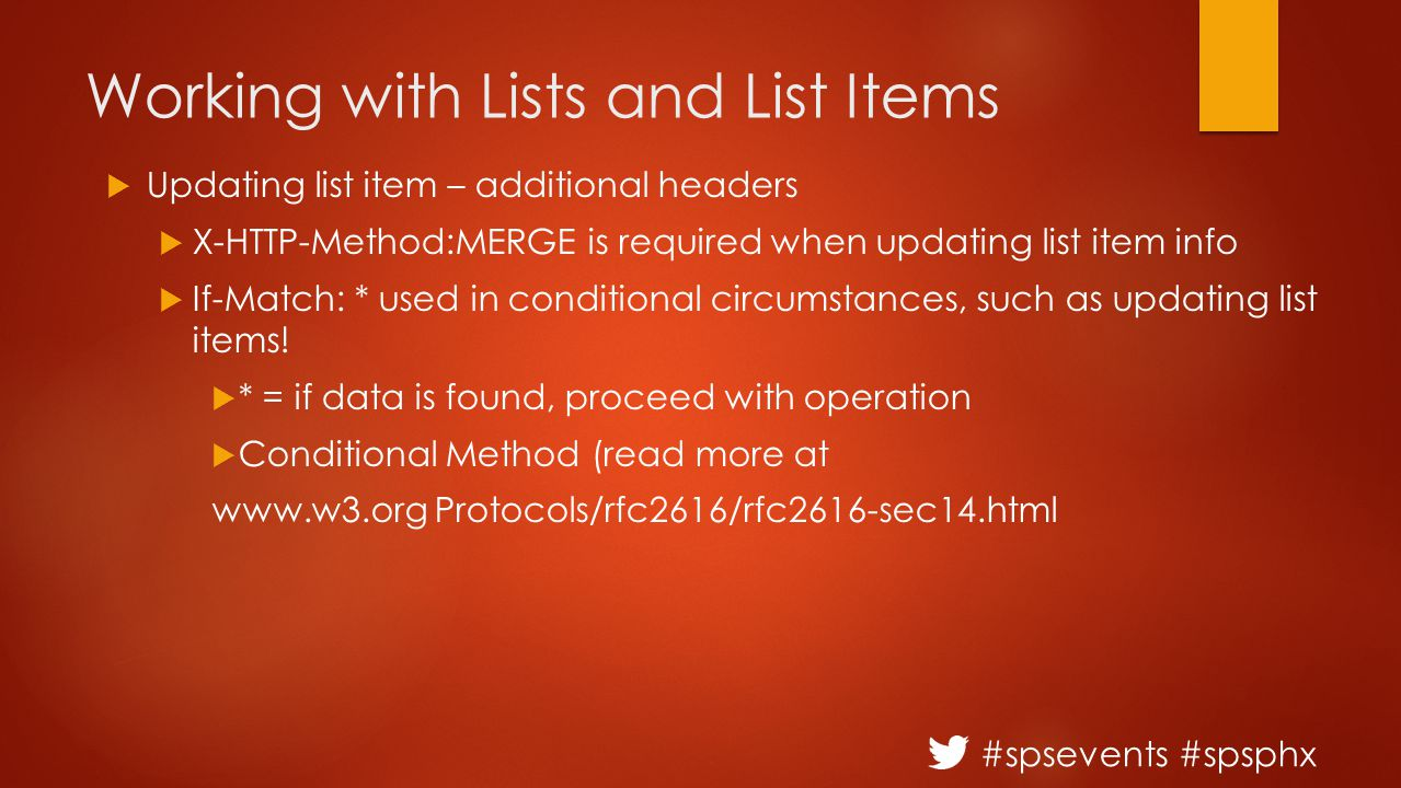 #spsevents #spsphx Working with Lists and List Items  Updating list item – additional headers  X-HTTP-Method:MERGE is required when updating list item info  If-Match: * used in conditional circumstances, such as updating list items.
