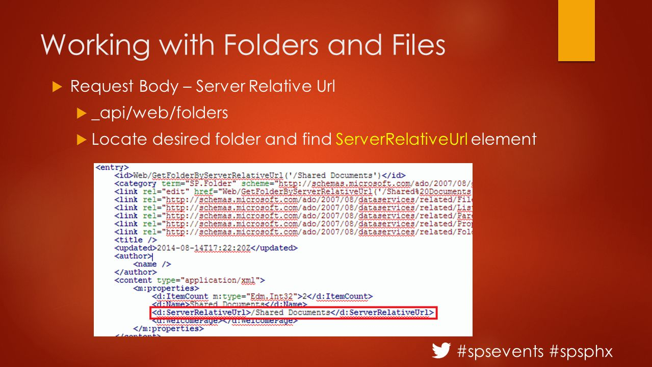 #spsevents #spsphx Working with Folders and Files  Request Body – Server Relative Url  _api/web/folders  Locate desired folder and find ServerRelativeUrl element