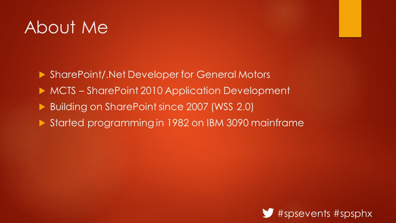 #spsevents #spsphx About Me  SharePoint/.Net Developer for General Motors  MCTS – SharePoint 2010 Application Development  Building on SharePoint since 2007 (WSS 2.0)  Started programming in 1982 on IBM 3090 mainframe