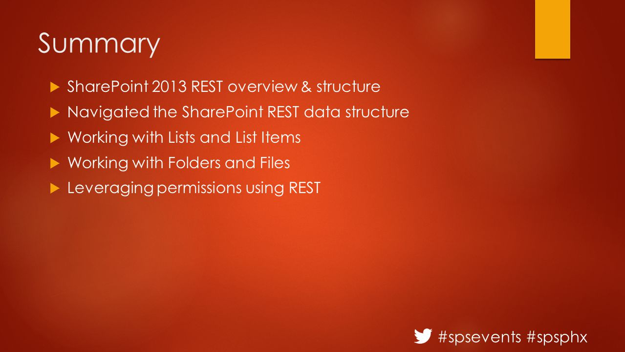 #spsevents #spsphx Summary  SharePoint 2013 REST overview & structure  Navigated the SharePoint REST data structure  Working with Lists and List Items  Working with Folders and Files  Leveraging permissions using REST