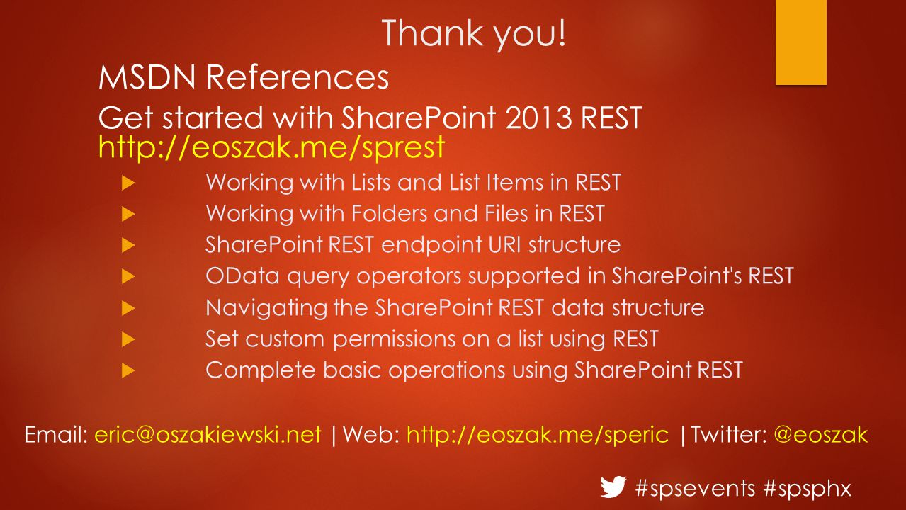 #spsevents #spsphx Thank you! MSDN References Get started with SharePoint 2013 REST http://eoszak.me/sprest  Working with Lists and List Items in RES