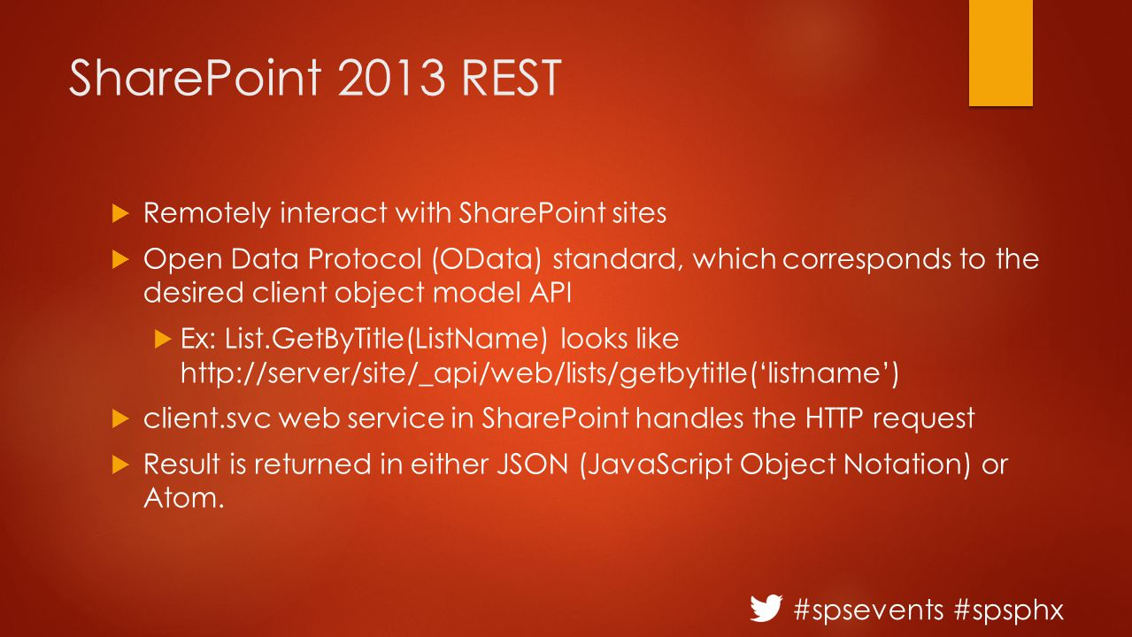 #spsevents #spsphx SharePoint 2013 REST  Remotely interact with SharePoint sites  Open Data Protocol (OData) standard, which corresponds to the desired client object model API  Ex: List.GetByTitle(ListName) looks like http://server/site/_api/web/lists/getbytitle('listname')  client.svc web service in SharePoint handles the HTTP request  Result is returned in either JSON (JavaScript Object Notation) or Atom.