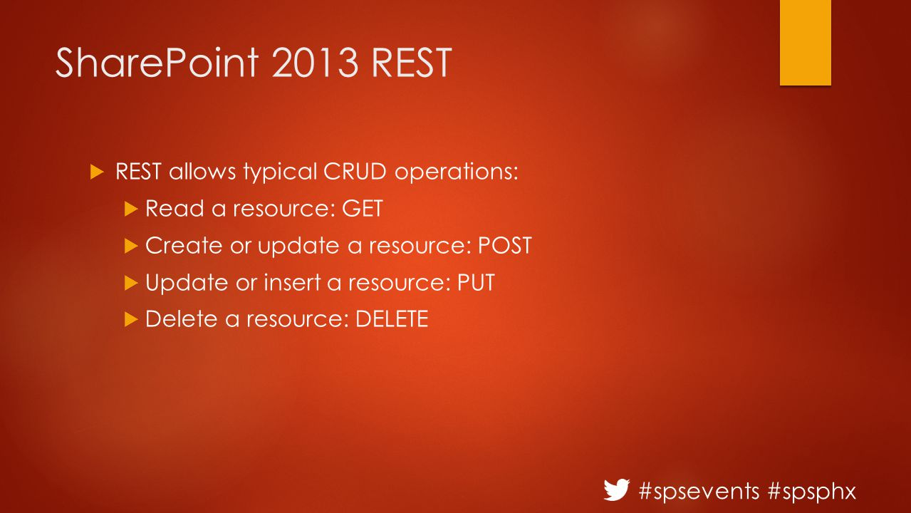 #spsevents #spsphx SharePoint 2013 REST  REST allows typical CRUD operations:  Read a resource: GET  Create or update a resource: POST  Update or insert a resource: PUT  Delete a resource: DELETE