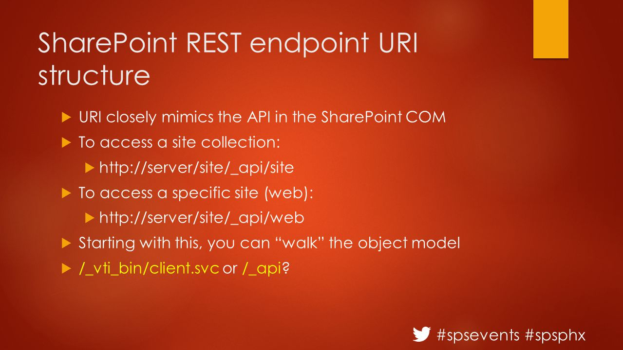 #spsevents #spsphx SharePoint REST endpoint URI structure  URI closely mimics the API in the SharePoint COM  To access a site collection:  http://server/site/_api/site  To access a specific site (web):  http://server/site/_api/web  Starting with this, you can walk the object model  /_vti_bin/client.svc or /_api