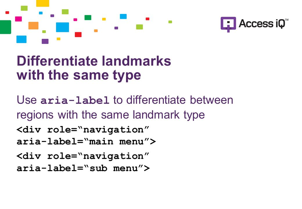 Differentiate landmarks with the same type Use aria-label to differentiate between regions with the same landmark type