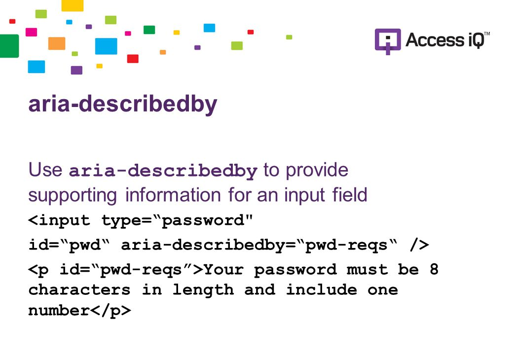 aria-describedby Use aria-describedby to provide supporting information for an input field <input type= password id= pwd aria-describedby= pwd-reqs /> Your password must be 8 characters in length and include one number