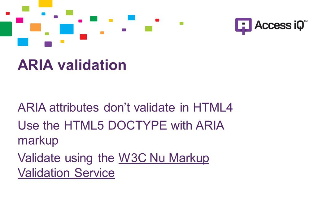 ARIA validation ARIA attributes don't validate in HTML4 Use the HTML5 DOCTYPE with ARIA markup Validate using the W3C Nu Markup Validation ServiceW3C Nu Markup Validation Service