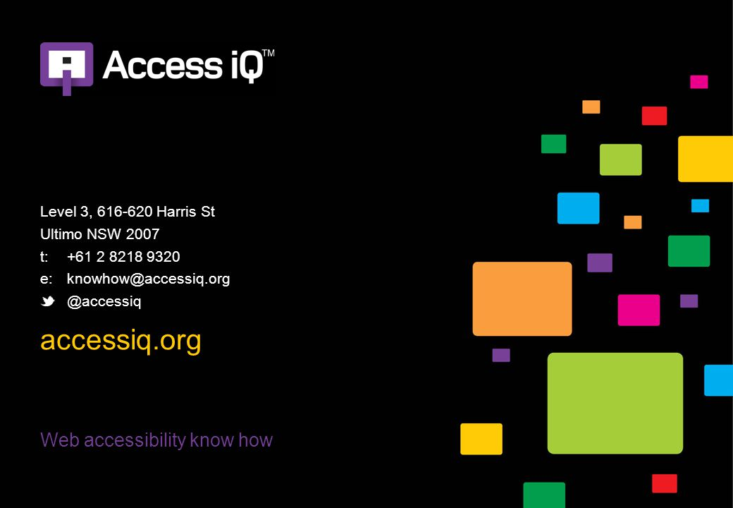 Web accessibility know how Level 3, 616-620 Harris St Ultimo NSW 2007 t:+61 2 8218 9320 e:knowhow@accessiq.org @accessiq accessiq.org