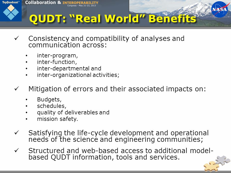 QUDT: Real World Benefits Consistency and compatibility of analyses and communication across: inter-program, inter-function, inter-departmental and inter-organizational activities; Mitigation of errors and their associated impacts on: Budgets, schedules, quality of deliverables and mission safety.