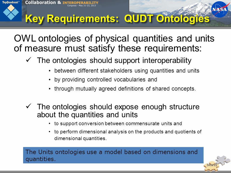 Key Requirements: QUDT Ontologies OWL ontologies of physical quantities and units of measure must satisfy these requirements: The ontologies should support interoperability between different stakeholders using quantities and units by providing controlled vocabularies and through mutually agreed definitions of shared concepts.