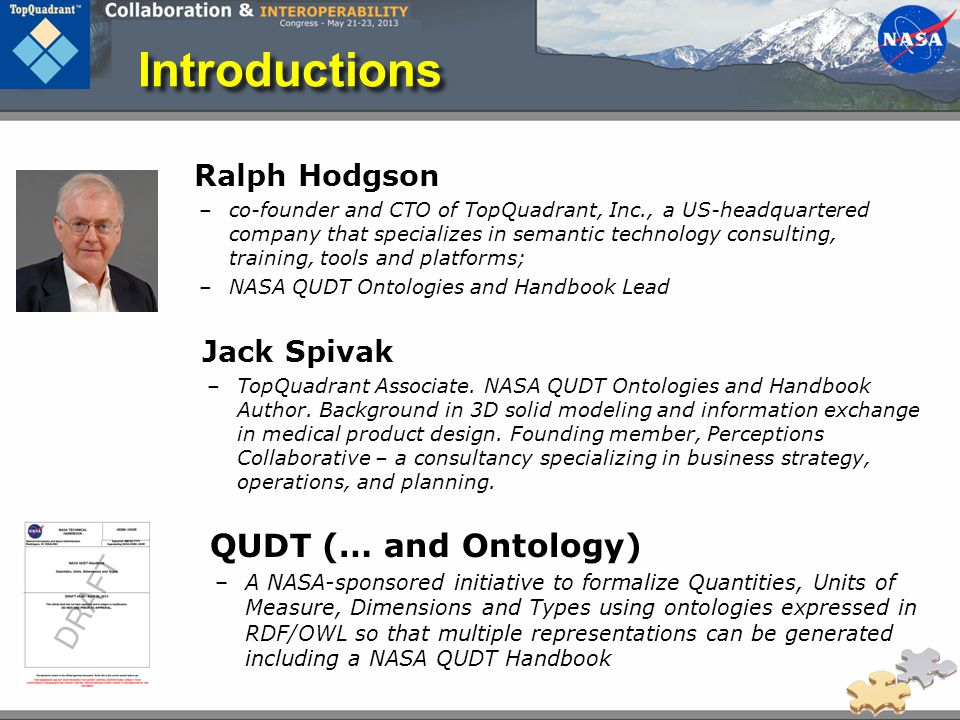 Introductions Ralph Hodgson –co-founder and CTO of TopQuadrant, Inc., a US-headquartered company that specializes in semantic technology consulting, training, tools and platforms; –NASA QUDT Ontologies and Handbook Lead Jack Spivak –TopQuadrant Associate.