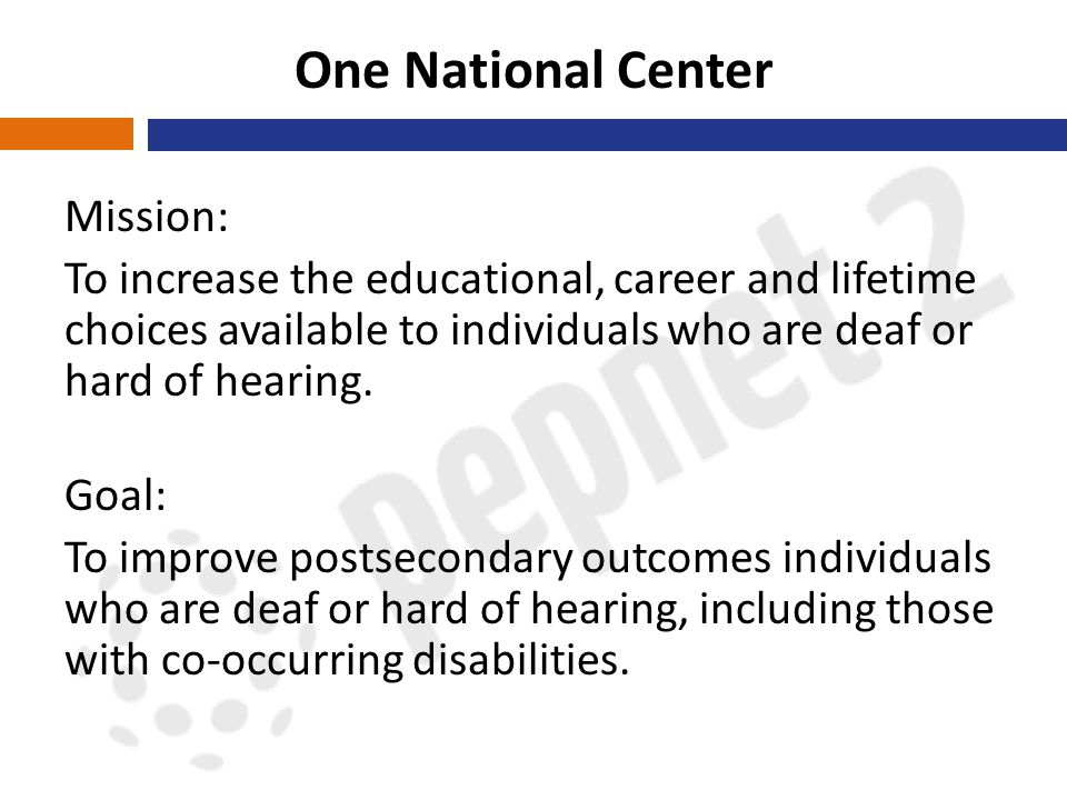 One National Center Mission: To increase the educational, career and lifetime choices available to individuals who are deaf or hard of hearing.