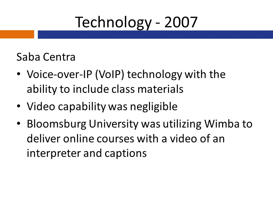 Technology - 2007 Saba Centra Voice-over-IP (VoIP) technology with the ability to include class materials Video capability was negligible Bloomsburg University was utilizing Wimba to deliver online courses with a video of an interpreter and captions